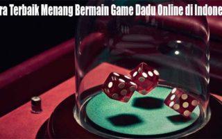 Cara Terbaik Menang Bermain Game Dadu Online di Indonesia